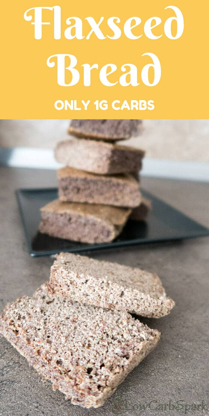 Flaxseed bread is a great low carb bread replacement that will help you cut carbs with ease. Flaxmeal gives a whole meal texture to the bread. Great toasted in butter this keto bread has only 1g net carbs per serving and is very high in dietary fiber.